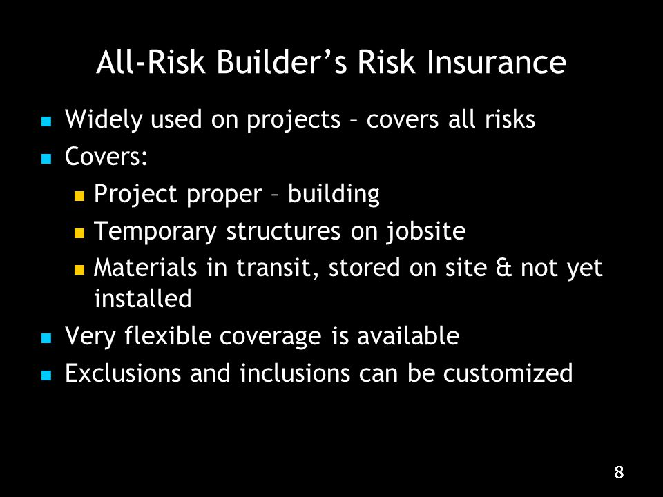 888 All-Risk Builder's Risk Insurance Widely used on projects – covers all risks Covers: Project proper – building Temporary structures on jobsite Materials in transit, stored on site & not yet installed Very flexible coverage is available Exclusions and inclusions can be customized