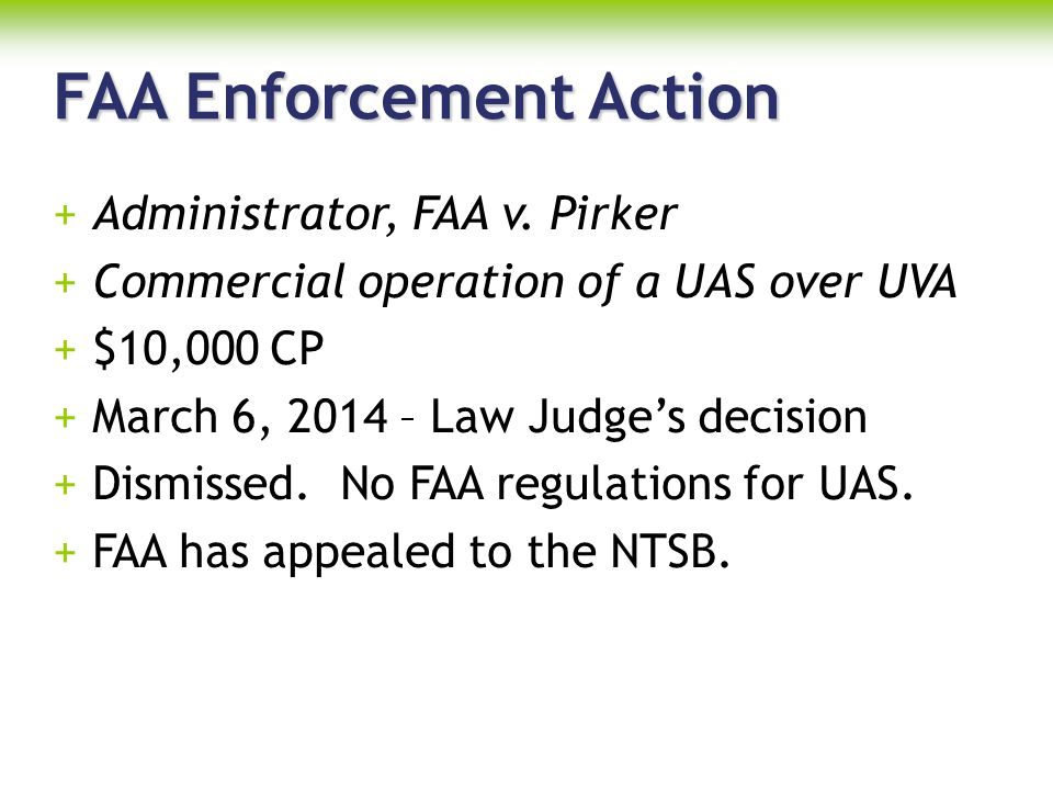 FAA Enforcement Action +Administrator, FAA v. Pirker +Commercial operation of a UAS over UVA +$10,000 CP +March 6, 2014 – Law Judge's decision +Dismis