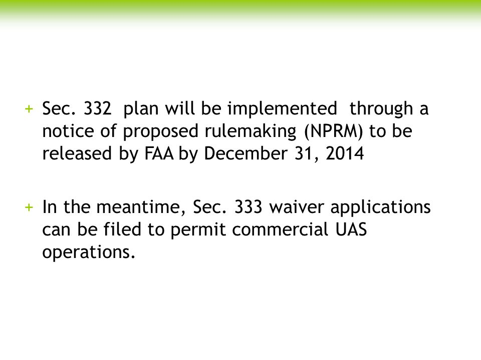 +Sec. 332 plan will be implemented through a notice of proposed rulemaking (NPRM) to be released by FAA by December 31, 2014 +In the meantime, Sec. 33
