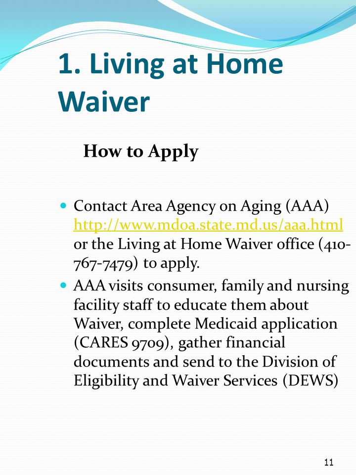 11 1. Living at Home Waiver How to Apply Contact Area Agency on Aging (AAA) http://www.mdoa.state.md.us/aaa.html or the Living at Home Waiver office (