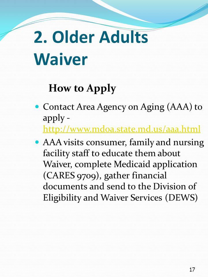 17 2. Older Adults Waiver How to Apply Contact Area Agency on Aging (AAA) to apply - http://www.mdoa.state.md.us/aaa.html http://www.mdoa.state.md.us/