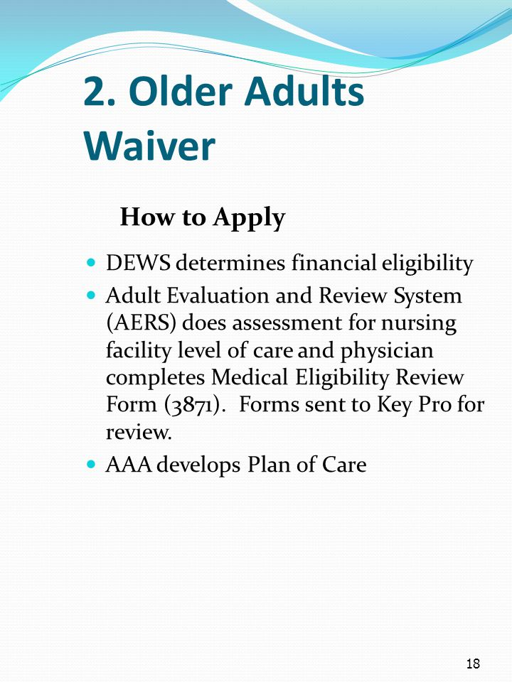 18 2. Older Adults Waiver How to Apply DEWS determines financial eligibility Adult Evaluation and Review System (AERS) does assessment for nursing fac