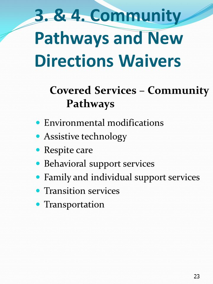 23 3. & 4. Community Pathways and New Directions Waivers Covered Services – Community Pathways Environmental modifications Assistive technology Respit