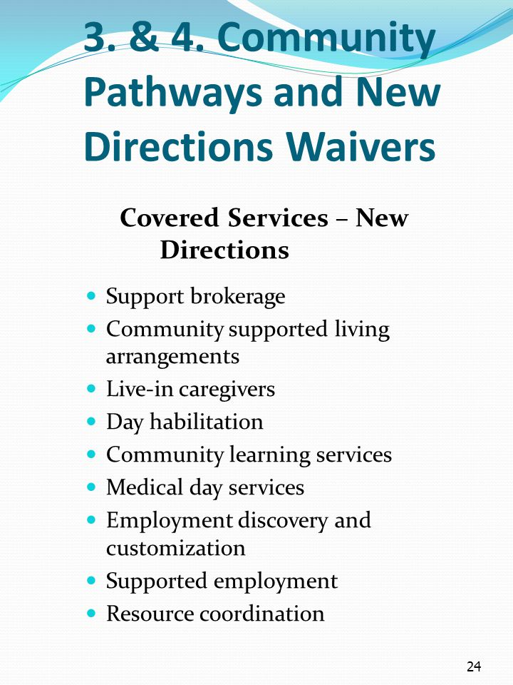 24 3. & 4. Community Pathways and New Directions Waivers Covered Services – New Directions Support brokerage Community supported living arrangements L