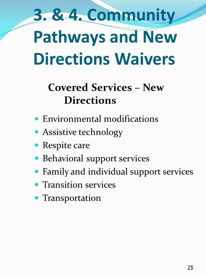 25 3. & 4. Community Pathways and New Directions Waivers Covered Services – New Directions Environmental modifications Assistive technology Respite ca