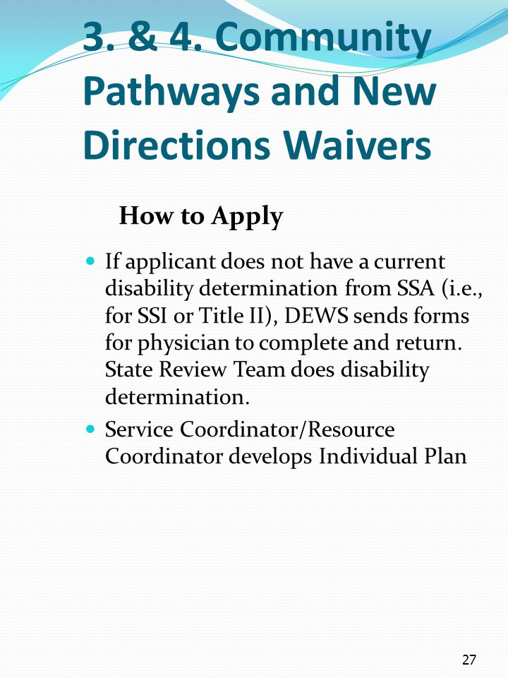 27 3. & 4. Community Pathways and New Directions Waivers How to Apply If applicant does not have a current disability determination from SSA (i.e., fo