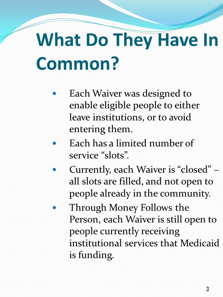 3 What Do They Have In Common? Each Waiver was designed to enable eligible people to either leave institutions, or to avoid entering them. Each has a