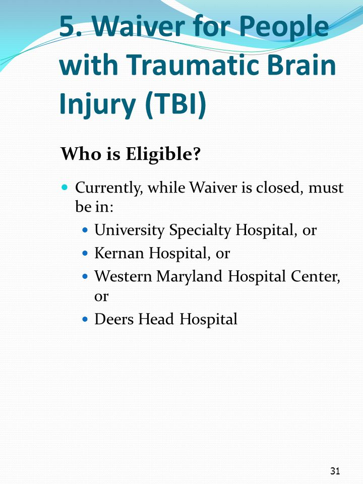 31 5. Waiver for People with Traumatic Brain Injury (TBI) Who is Eligible? Currently, while Waiver is closed, must be in: University Specialty Hospita