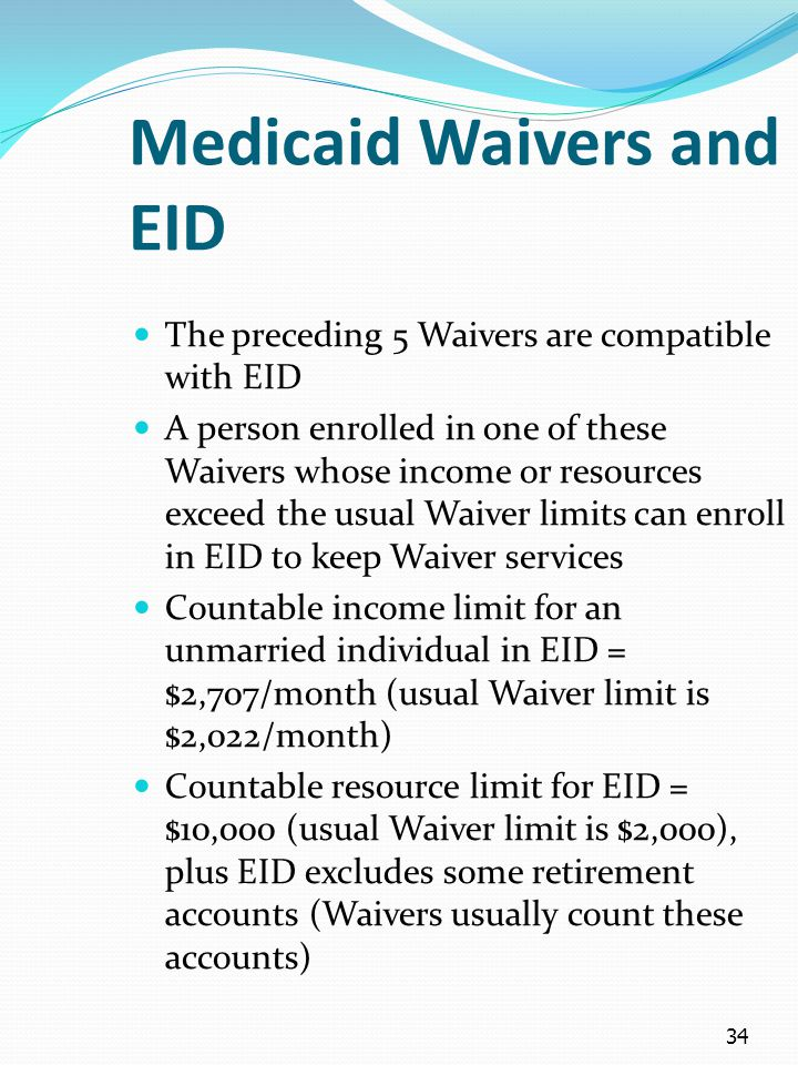 34 Medicaid Waivers and EID The preceding 5 Waivers are compatible with EID A person enrolled in one of these Waivers whose income or resources exceed the usual Waiver limits can enroll in EID to keep Waiver services Countable income limit for an unmarried individual in EID = $2,707/month (usual Waiver limit is $2,022/month) Countable resource limit for EID = $10,000 (usual Waiver limit is $2,000), plus EID excludes some retirement accounts (Waivers usually count these accounts)