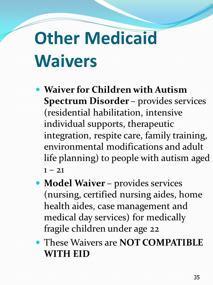35 Other Medicaid Waivers Waiver for Children with Autism Spectrum Disorder – provides services (residential habilitation, intensive individual suppor