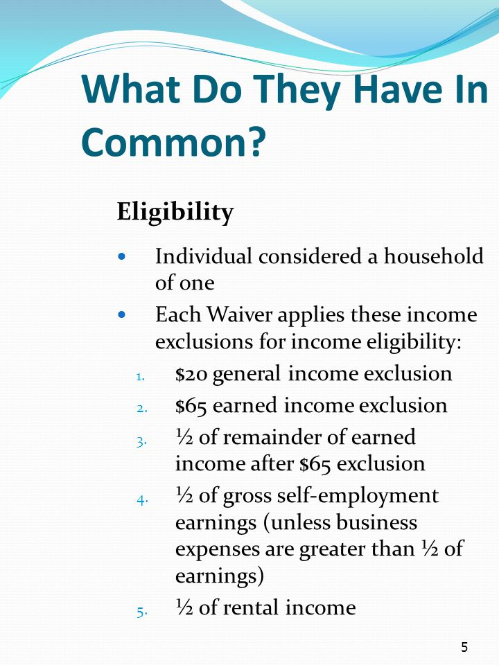 5 What Do They Have In Common? Eligibility Individual considered a household of one Each Waiver applies these income exclusions for income eligibility