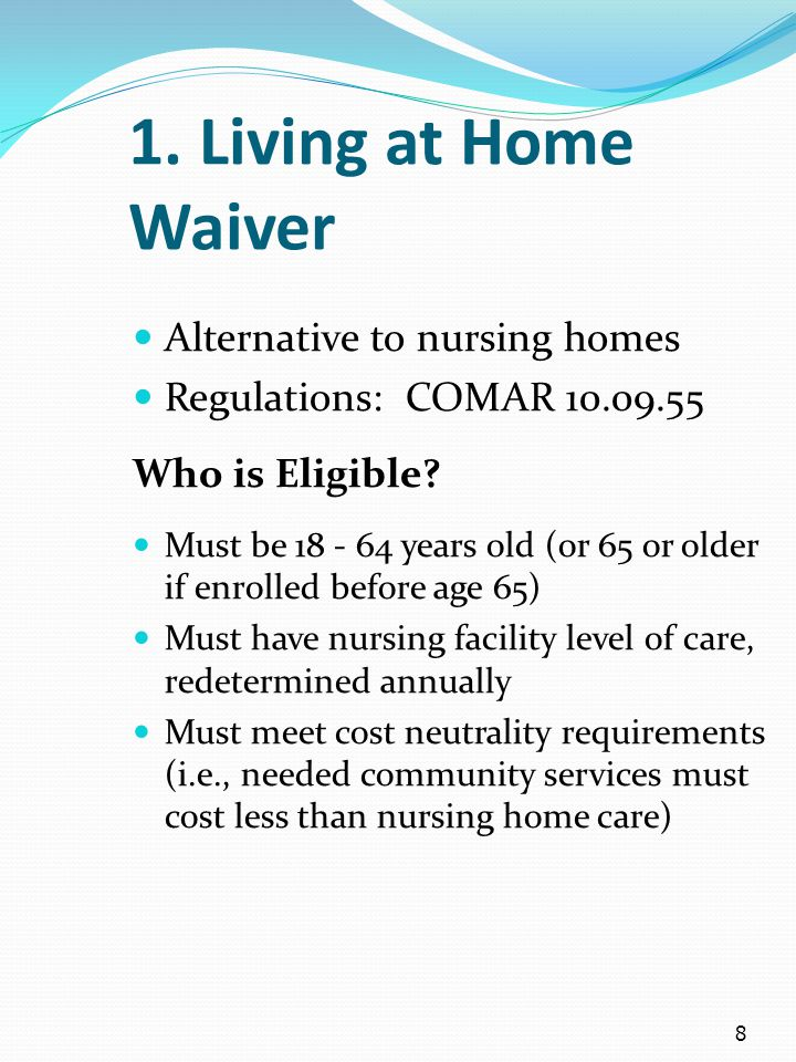 8 1. Living at Home Waiver Alternative to nursing homes Regulations: COMAR 10.09.55 Who is Eligible? Must be 18 - 64 years old (or 65 or older if enro