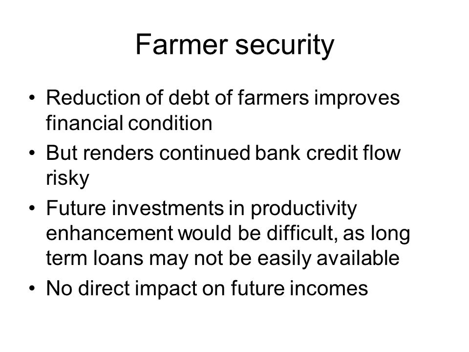 Farmer security Reduction of debt of farmers improves financial condition But renders continued bank credit flow risky Future investments in productivity enhancement would be difficult, as long term loans may not be easily available No direct impact on future incomes