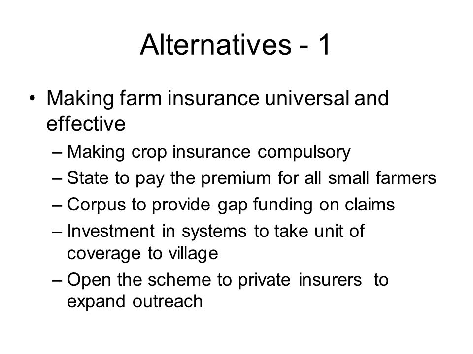 Alternatives - 1 Making farm insurance universal and effective –Making crop insurance compulsory –State to pay the premium for all small farmers –Corpus to provide gap funding on claims –Investment in systems to take unit of coverage to village –Open the scheme to private insurers to expand outreach