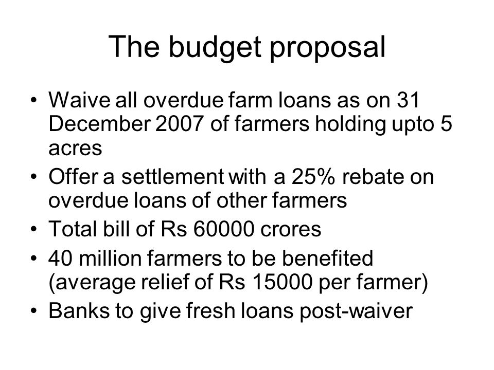 The budget proposal Waive all overdue farm loans as on 31 December 2007 of farmers holding upto 5 acres Offer a settlement with a 25% rebate on overdue loans of other farmers Total bill of Rs 60000 crores 40 million farmers to be benefited (average relief of Rs 15000 per farmer) Banks to give fresh loans post-waiver
