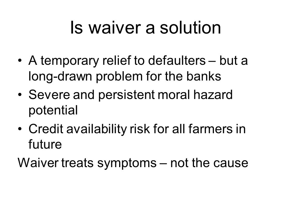 Is waiver a solution A temporary relief to defaulters – but a long-drawn problem for the banks Severe and persistent moral hazard potential Credit availability risk for all farmers in future Waiver treats symptoms – not the cause