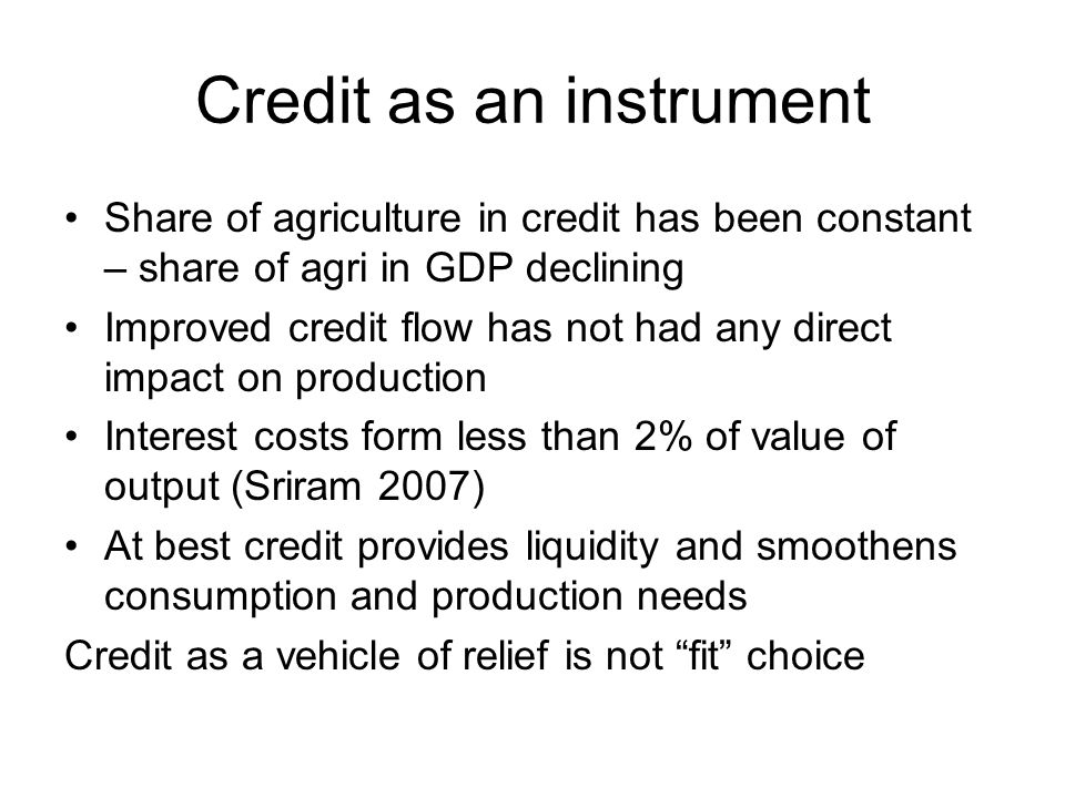 Credit as an instrument Share of agriculture in credit has been constant – share of agri in GDP declining Improved credit flow has not had any direct impact on production Interest costs form less than 2% of value of output (Sriram 2007) At best credit provides liquidity and smoothens consumption and production needs Credit as a vehicle of relief is not fit choice