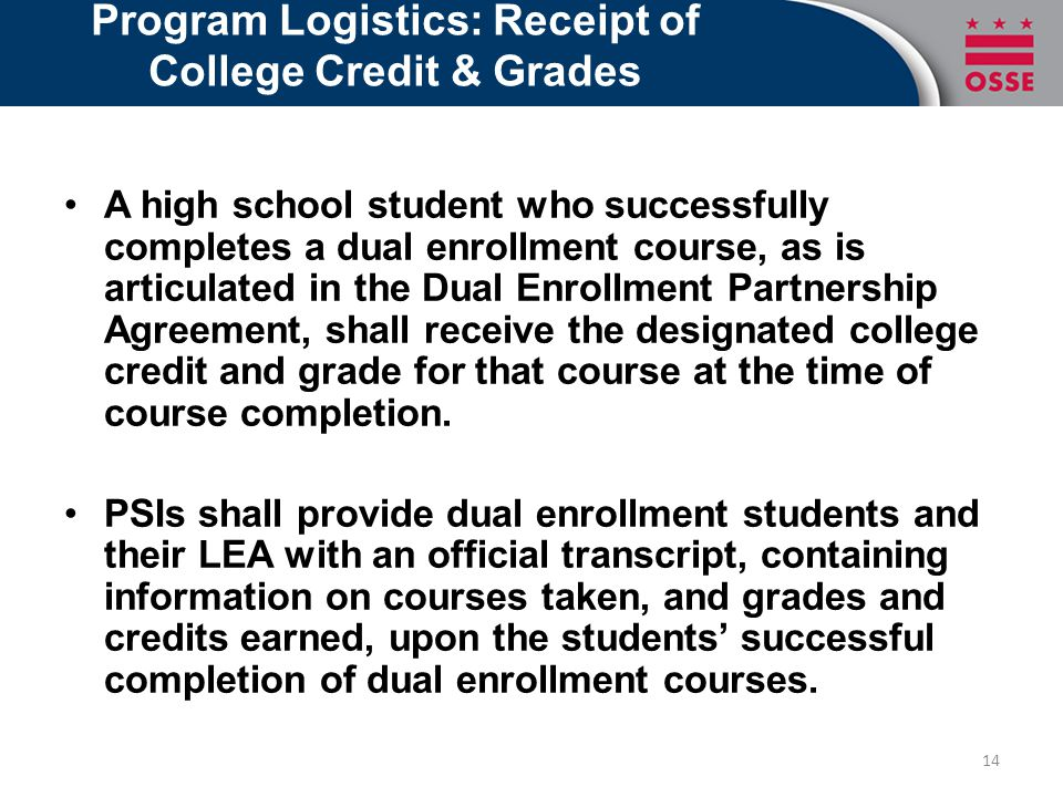 Program Logistics: Receipt of College Credit & Grades A high school student who successfully completes a dual enrollment course, as is articulated in the Dual Enrollment Partnership Agreement, shall receive the designated college credit and grade for that course at the time of course completion.