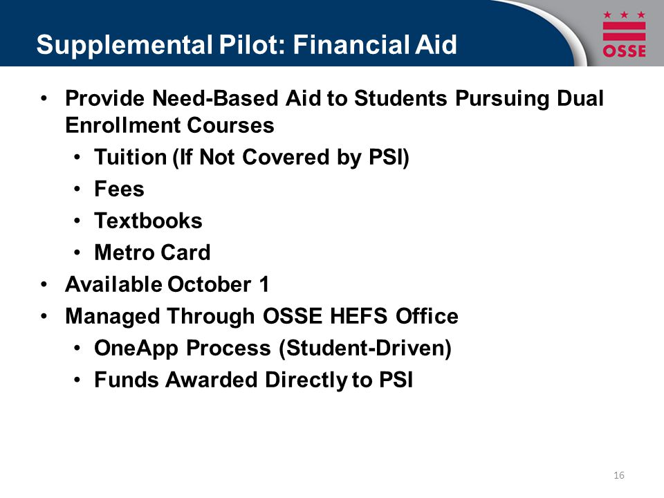 Supplemental Pilot: Financial Aid Provide Need-Based Aid to Students Pursuing Dual Enrollment Courses Tuition (If Not Covered by PSI) Fees Textbooks Metro Card Available October 1 Managed Through OSSE HEFS Office OneApp Process (Student-Driven) Funds Awarded Directly to PSI 16