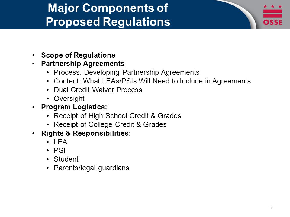 Major Components of Proposed Regulations Scope of Regulations Partnership Agreements Process: Developing Partnership Agreements Content: What LEAs/PSIs Will Need to Include in Agreements Dual Credit Waiver Process Oversight Program Logistics: Receipt of High School Credit & Grades Receipt of College Credit & Grades Rights & Responsibilities: LEA PSI Student Parents/legal guardians 7