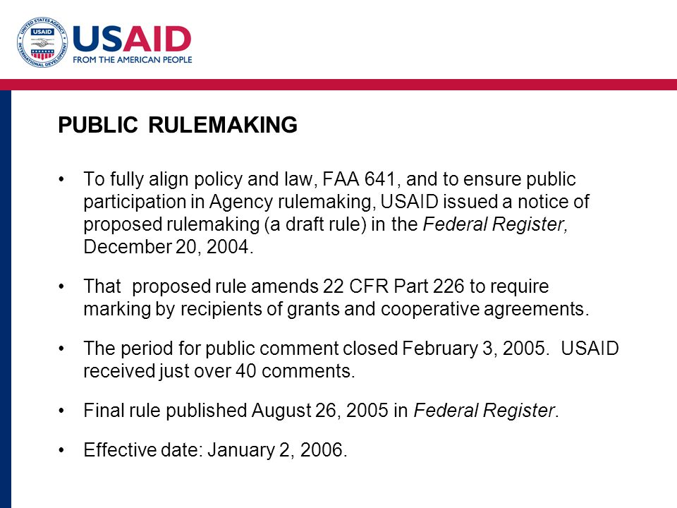 PUBLIC RULEMAKING To fully align policy and law, FAA 641, and to ensure public participation in Agency rulemaking, USAID issued a notice of proposed rulemaking (a draft rule) in the Federal Register, December 20, 2004.
