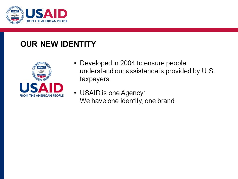 OUR NEW IDENTITY Developed in 2004 to ensure people understand our assistance is provided by U.S.