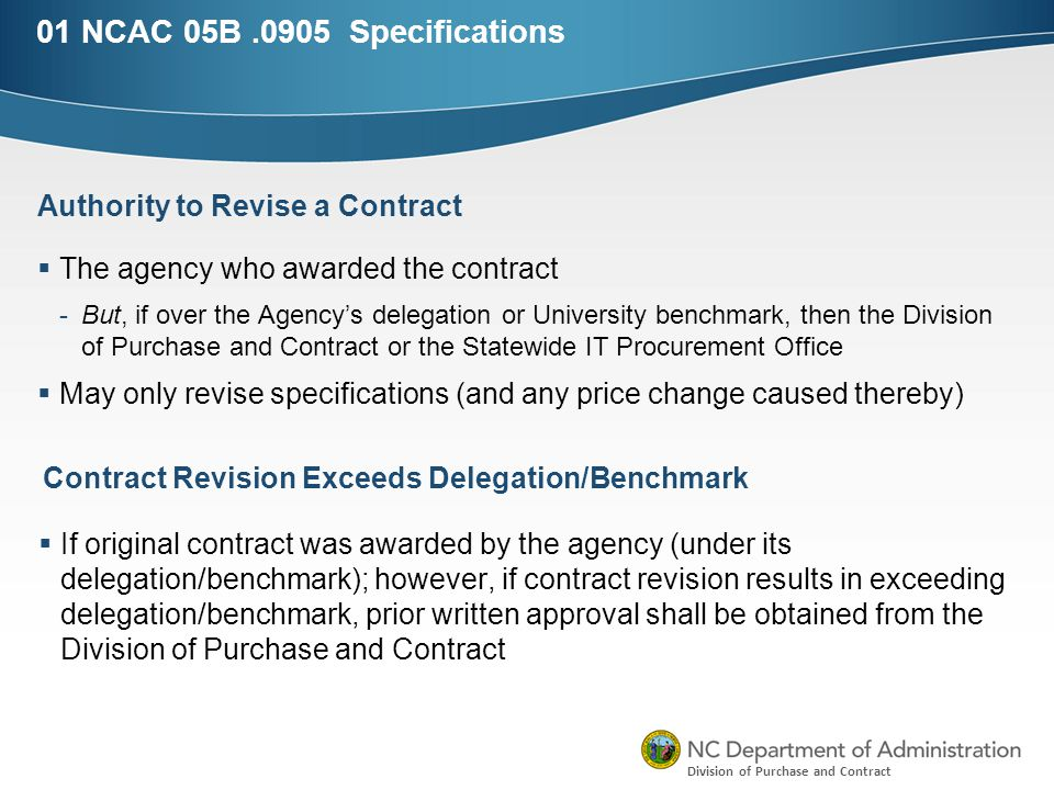 Division of Purchase and Contract 01 NCAC 05B.0905 Specifications  The agency who awarded the contract -But, if over the Agency's delegation or University benchmark, then the Division of Purchase and Contract or the Statewide IT Procurement Office  May only revise specifications (and any price change caused thereby) Authority to Revise a Contract Contract Revision Exceeds Delegation/Benchmark  If original contract was awarded by the agency (under its delegation/benchmark); however, if contract revision results in exceeding delegation/benchmark, prior written approval shall be obtained from the Division of Purchase and Contract