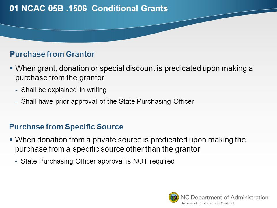 Division of Purchase and Contract 01 NCAC 05B.1506 Conditional Grants  When grant, donation or special discount is predicated upon making a purchase from the grantor -Shall be explained in writing -Shall have prior approval of the State Purchasing Officer Purchase from Grantor Purchase from Specific Source  When donation from a private source is predicated upon making the purchase from a specific source other than the grantor -State Purchasing Officer approval is NOT required