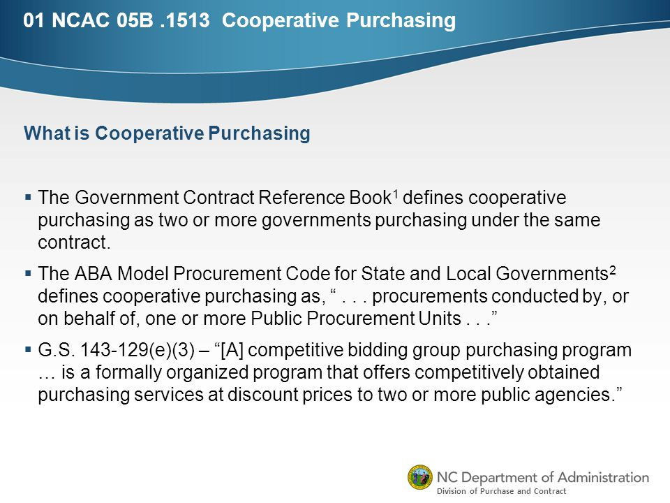 Division of Purchase and Contract 01 NCAC 05B.1513 Cooperative Purchasing  The Government Contract Reference Book 1 defines cooperative purchasing as two or more governments purchasing under the same contract.