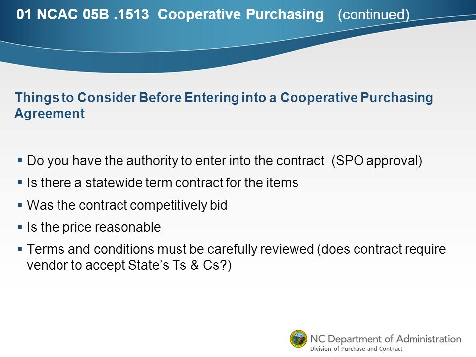 Division of Purchase and Contract 01 NCAC 05B.1513 Cooperative Purchasing (continued)  Do you have the authority to enter into the contract (SPO approval)  Is there a statewide term contract for the items  Was the contract competitively bid  Is the price reasonable  Terms and conditions must be carefully reviewed (does contract require vendor to accept State's Ts & Cs ) Things to Consider Before Entering into a Cooperative Purchasing Agreement