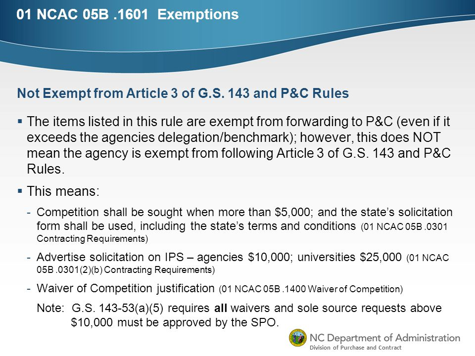 Division of Purchase and Contract 01 NCAC 05B.1601 Exemptions  The items listed in this rule are exempt from forwarding to P&C (even if it exceeds the agencies delegation/benchmark); however, this does NOT mean the agency is exempt from following Article 3 of G.S.