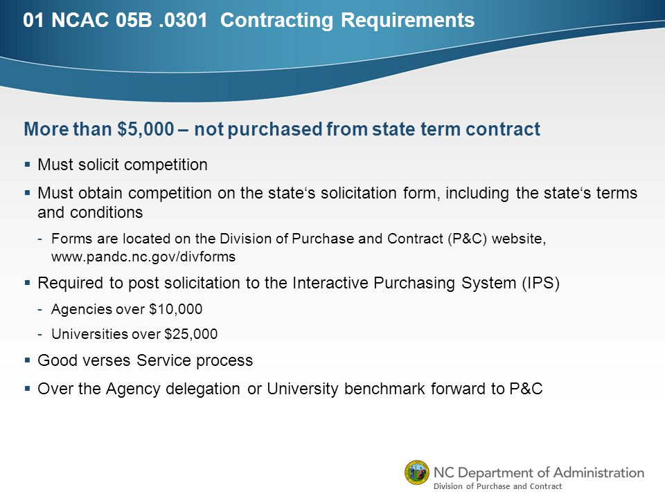 Division of Purchase and Contract 01 NCAC 05B.0301 Contracting Requirements  Must solicit competition  Must obtain competition on the state's solicitation form, including the state's terms and conditions -Forms are located on the Division of Purchase and Contract (P&C) website, www.pandc.nc.gov/divforms  Required to post solicitation to the Interactive Purchasing System (IPS) -Agencies over $10,000 -Universities over $25,000  Good verses Service process  Over the Agency delegation or University benchmark forward to P&C More than $5,000 – not purchased from state term contract