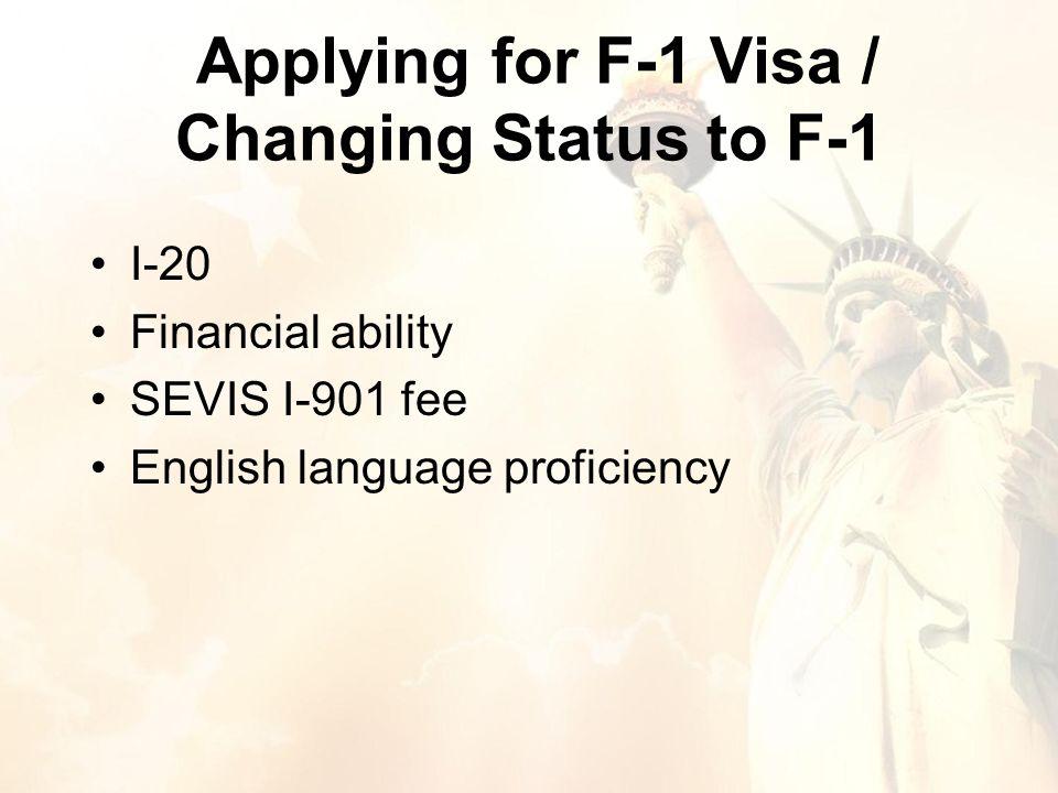 Applying for F-1 Visa / Changing Status to F-1 I-20 Financial ability SEVIS I-901 fee English language proficiency