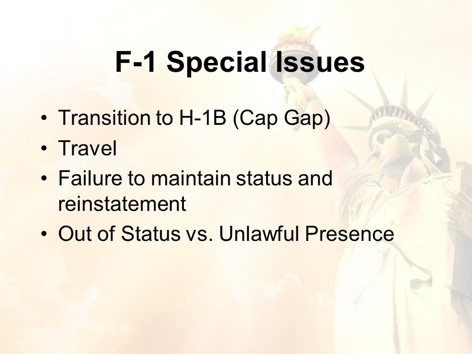 F-1 Special Issues Transition to H-1B (Cap Gap) Travel Failure to maintain status and reinstatement Out of Status vs.