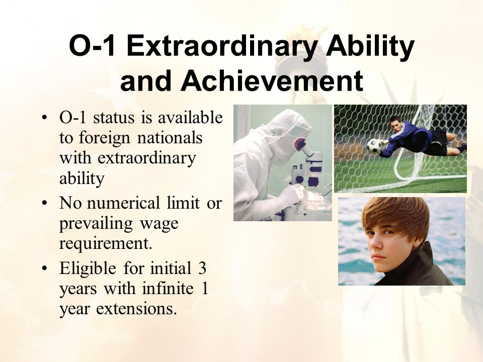 O-1 Extraordinary Ability and Achievement O-1 status is available to foreign nationals with extraordinary ability No numerical limit or prevailing wage requirement.