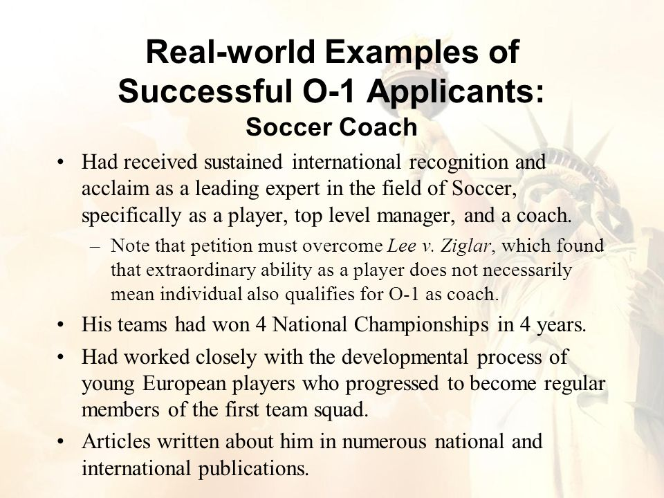 Real-world Examples of Successful O-1 Applicants: Soccer Coach Had received sustained international recognition and acclaim as a leading expert in the field of Soccer, specifically as a player, top level manager, and a coach.