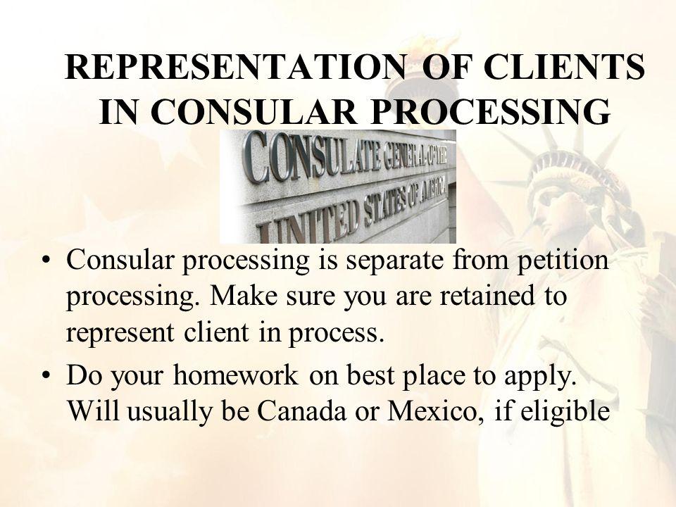 REPRESENTATION OF CLIENTS IN CONSULAR PROCESSING Consular processing is separate from petition processing.