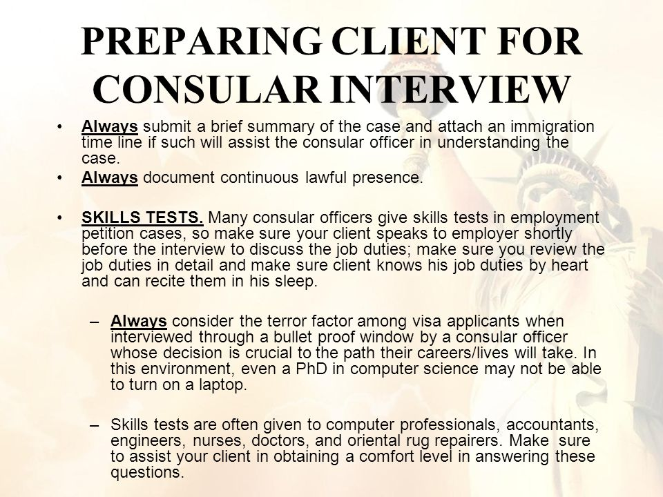 PREPARING CLIENT FOR CONSULAR INTERVIEW Always submit a brief summary of the case and attach an immigration time line if such will assist the consular officer in understanding the case.
