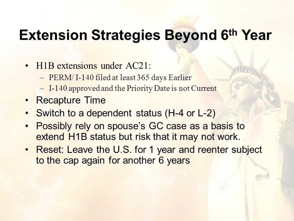 H1B extensions under AC21: –PERM/ I-140 filed at least 365 days Earlier –I-140 approved and the Priority Date is not Current Recapture Time Switch to a dependent status (H-4 or L-2) Possibly rely on spouse's GC case as a basis to extend H1B status but risk that it may not work.