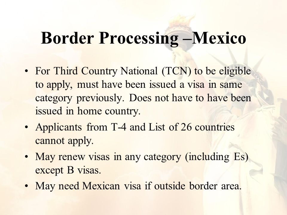 Border Processing –Mexico For Third Country National (TCN) to be eligible to apply, must have been issued a visa in same category previously.