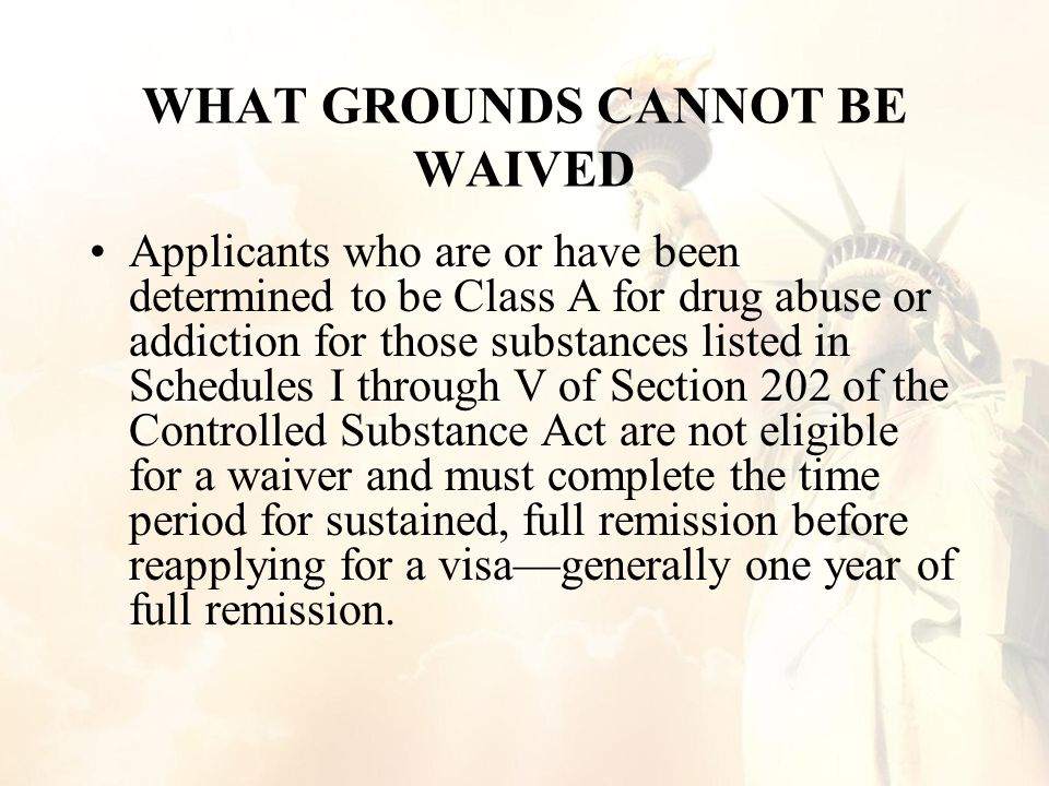 WHAT GROUNDS CANNOT BE WAIVED Applicants who are or have been determined to be Class A for drug abuse or addiction for those substances listed in Schedules I through V of Section 202 of the Controlled Substance Act are not eligible for a waiver and must complete the time period for sustained, full remission before reapplying for a visa—generally one year of full remission.