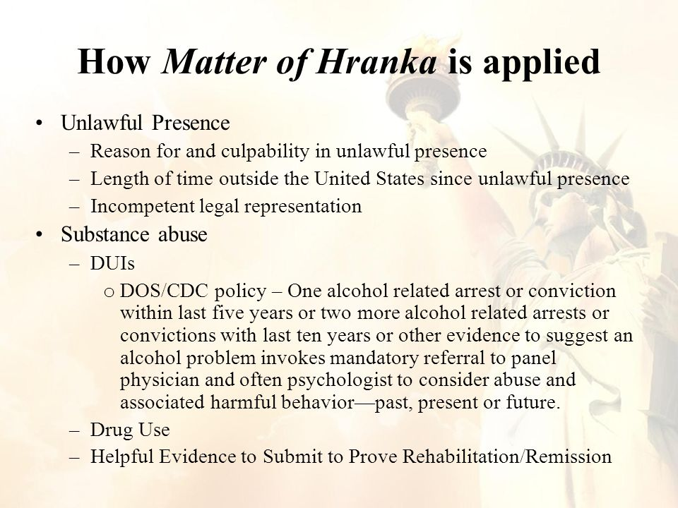 How Matter of Hranka is applied Unlawful Presence –Reason for and culpability in unlawful presence –Length of time outside the United States since unlawful presence –Incompetent legal representation Substance abuse –DUIs o DOS/CDC policy – One alcohol related arrest or conviction within last five years or two more alcohol related arrests or convictions with last ten years or other evidence to suggest an alcohol problem invokes mandatory referral to panel physician and often psychologist to consider abuse and associated harmful behavior—past, present or future.