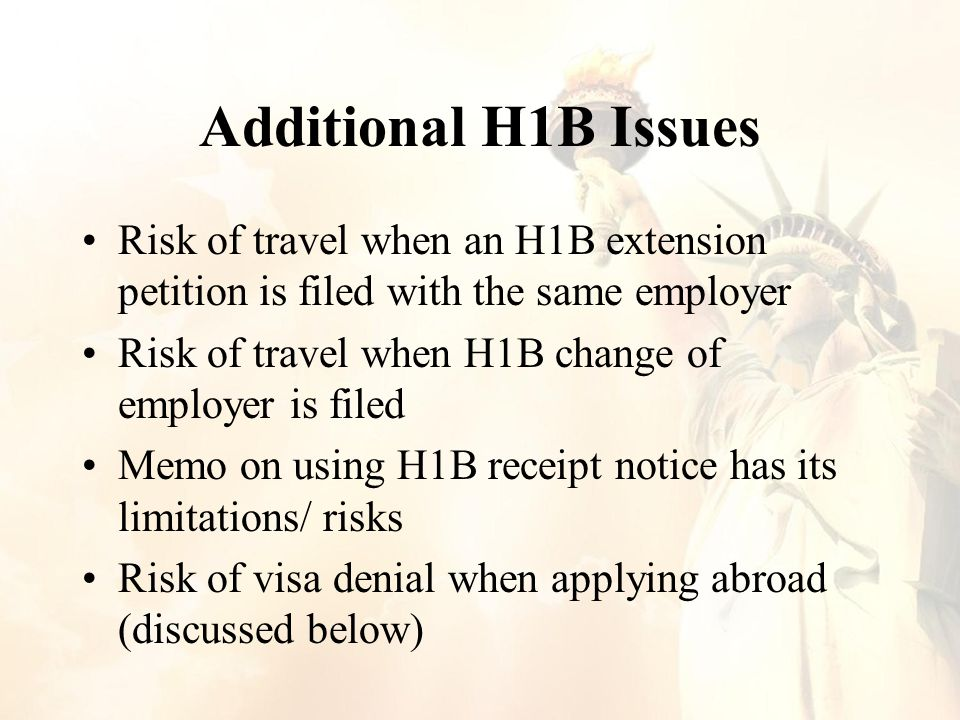 Additional H1B Issues Risk of travel when an H1B extension petition is filed with the same employer Risk of travel when H1B change of employer is filed Memo on using H1B receipt notice has its limitations/ risks Risk of visa denial when applying abroad (discussed below)