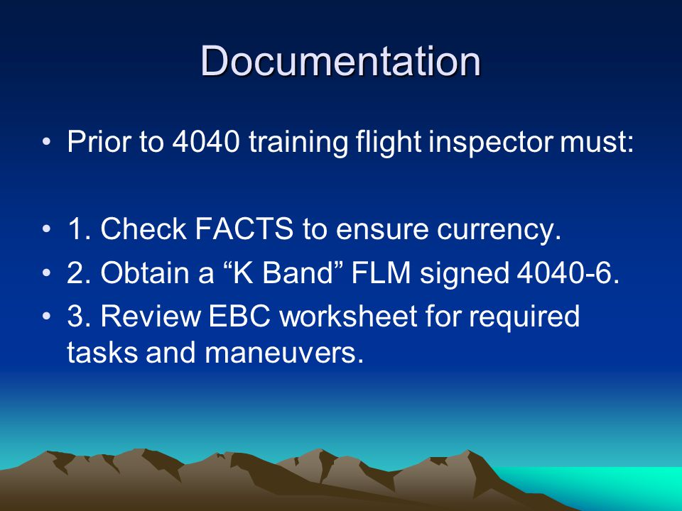 """Documentation Prior to 4040 training flight inspector must: 1. Check FACTS to ensure currency. 2. Obtain a """"K Band"""" FLM signed 4040-6. 3. Review EBC w"""