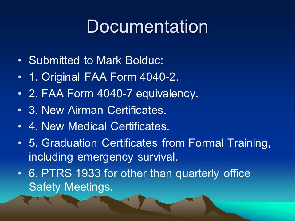Documentation Submitted to Mark Bolduc: 1. Original FAA Form 4040-2. 2. FAA Form 4040-7 equivalency. 3. New Airman Certificates. 4. New Medical Certif