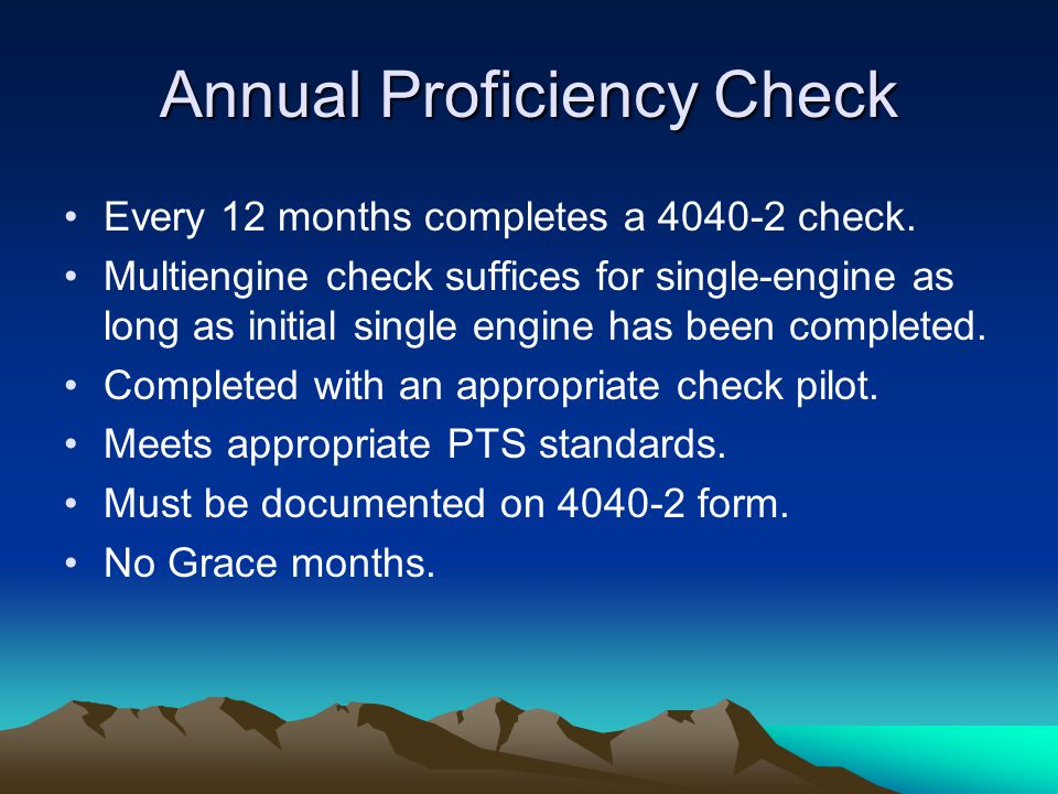 Annual Proficiency Check Every 12 months completes a 4040-2 check. Multiengine check suffices for single-engine as long as initial single engine has b