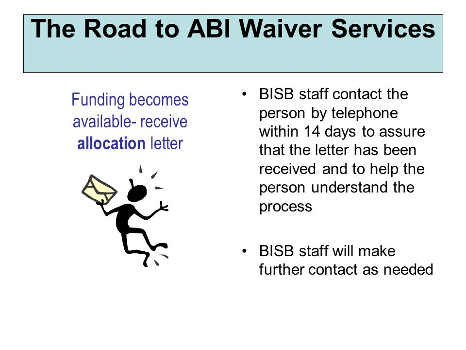 BISB staff contact the person by telephone within 14 days to assure that the letter has been received and to help the person understand the process BISB staff will make further contact as needed The Road to ABI Waiver Services Funding becomes available- receive allocation letter