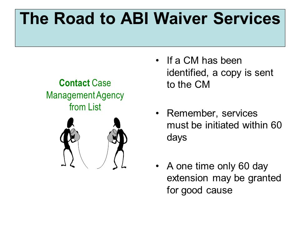 If a CM has been identified, a copy is sent to the CM Remember, services must be initiated within 60 days A one time only 60 day extension may be granted for good cause The Road to ABI Waiver Services Contact Case Management Agency from List