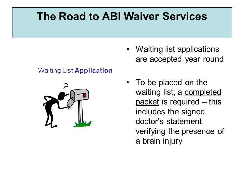 Waiting list applications are accepted year round To be placed on the waiting list, a completed packet is required – this includes the signed doctor's statement verifying the presence of a brain injury Waiting List Application The Road to ABI Waiver Services
