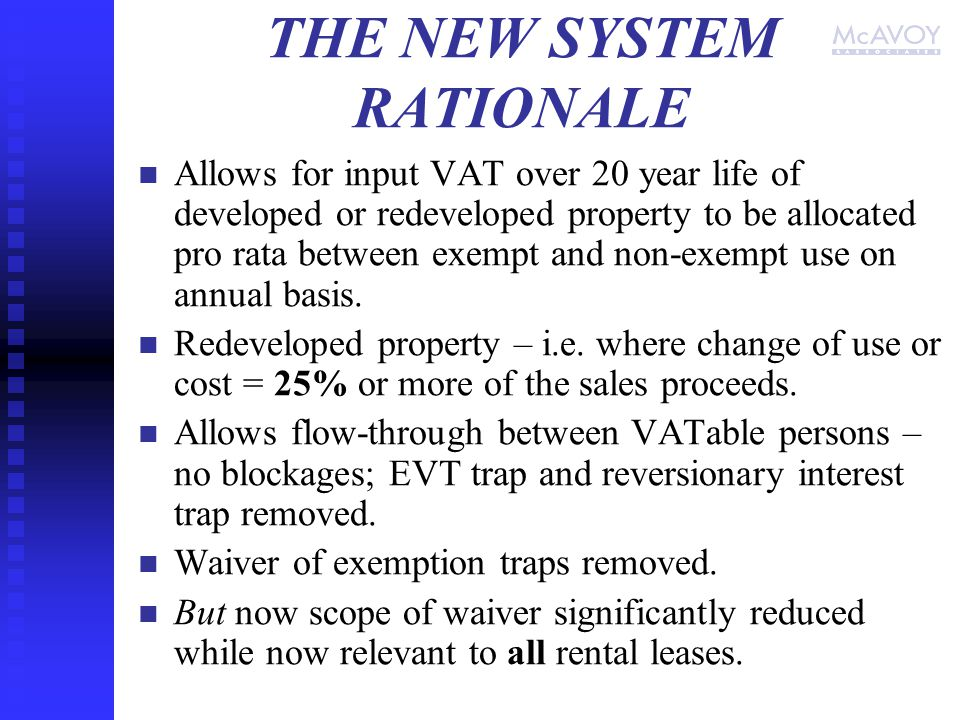 THE NEW SYSTEM RATIONALE Allows for input VAT over 20 year life of developed or redeveloped property to be allocated pro rata between exempt and non-exempt use on annual basis.